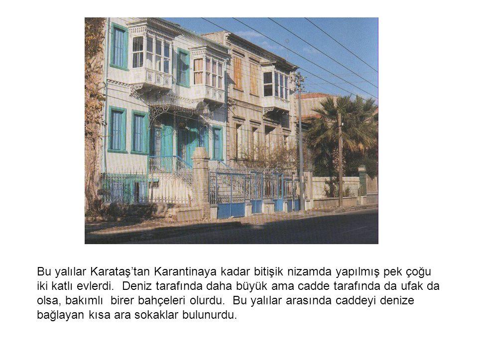 Bu yalılar Karataş'tan Karantinaya kadar bitişik nizamda yapılmış pek çoğu iki katlı evlerdi.