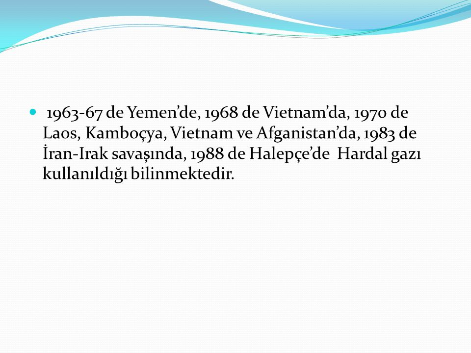 1963-67 de Yemen'de, 1968 de Vietnam'da, 1970 de Laos, Kamboçya, Vietnam ve Afganistan'da, 1983 de İran-Irak savaşında, 1988 de Halepçe'de Hardal gazı kullanıldığı bilinmektedir.