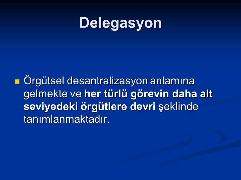 Delegasyon Örgütsel desantralizasyon anlamına gelmekte ve her türlü görevin daha alt seviyedeki örgütlere devri şeklinde tanımlanmaktadır.