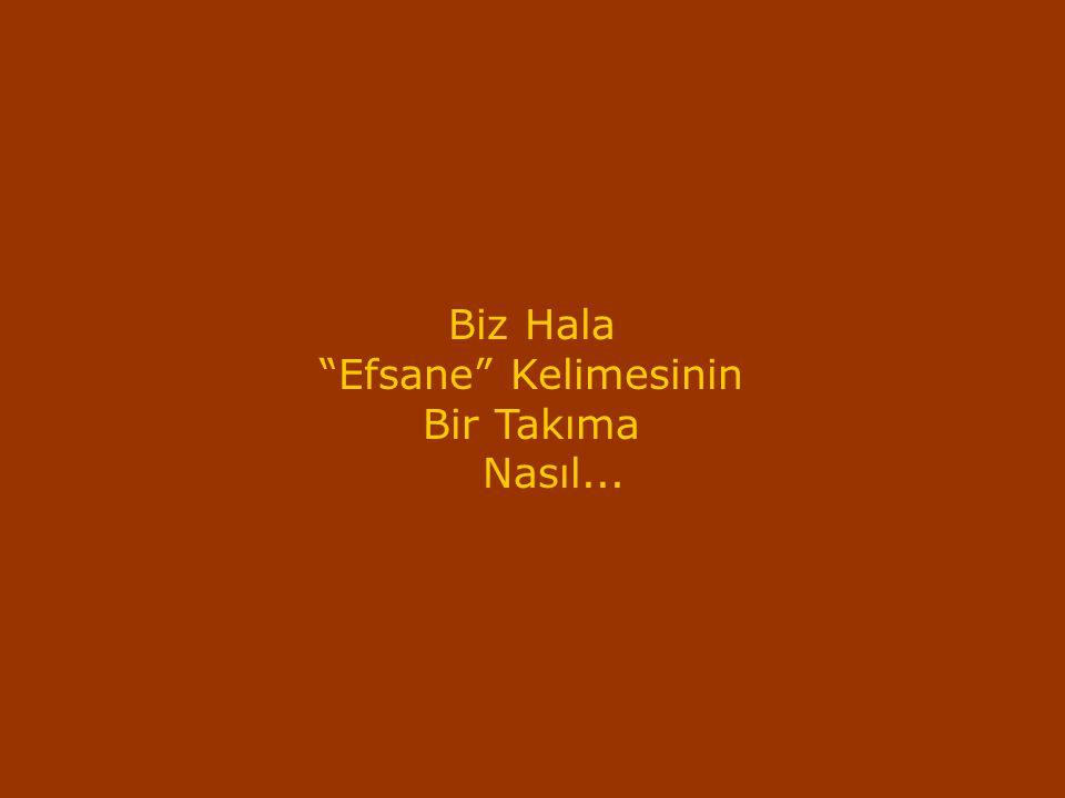 Biz Hala Efsane Kelimesinin Bir Takıma Nasıl...