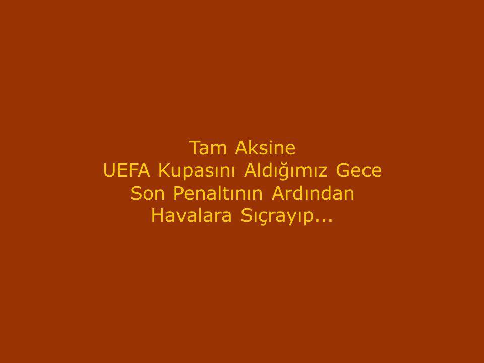 UEFA Kupasını Aldığımız Gece Son Penaltının Ardından