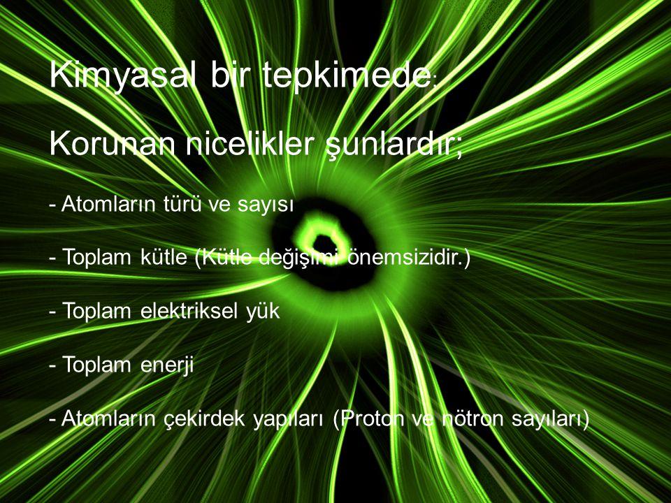 Kimyasal bir tepkimede; Korunan nicelikler şunlardır; - Atomların türü ve sayısı - Toplam kütle (Kütle değişimi önemsizidir.) - Toplam elektriksel yük - Toplam enerji - Atomların çekirdek yapıları (Proton ve nötron sayıları)