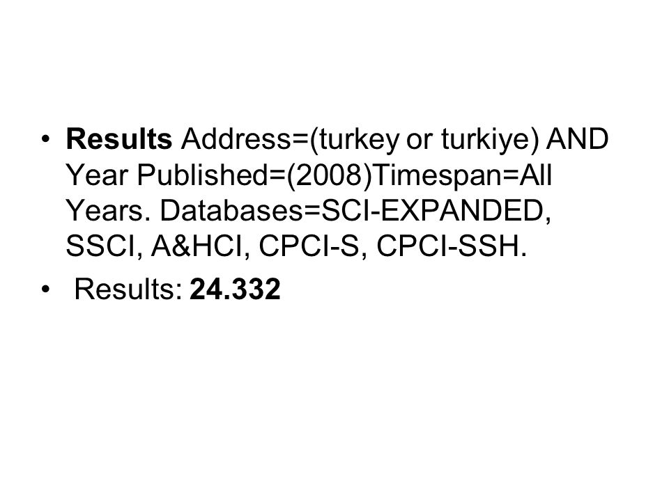 Results Address=(turkey or turkiye) AND Year Published=(2008)Timespan=All Years. Databases=SCI-EXPANDED, SSCI, A&HCI, CPCI-S, CPCI-SSH.