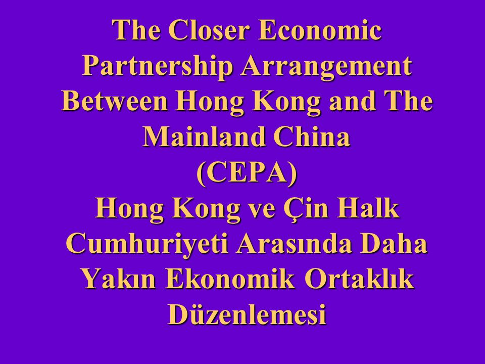 The Closer Economic Partnership Arrangement Between Hong Kong and The Mainland China (CEPA) Hong Kong ve Çin Halk Cumhuriyeti Arasında Daha Yakın Ekonomik Ortaklık Düzenlemesi