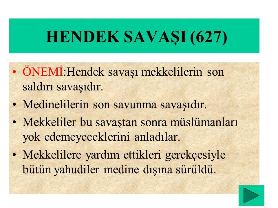 HENDEK SAVAŞI (627) ÖNEMİ:Hendek savaşı mekkelilerin son saldırı savaşıdır. Medinelilerin son savunma savaşıdır.