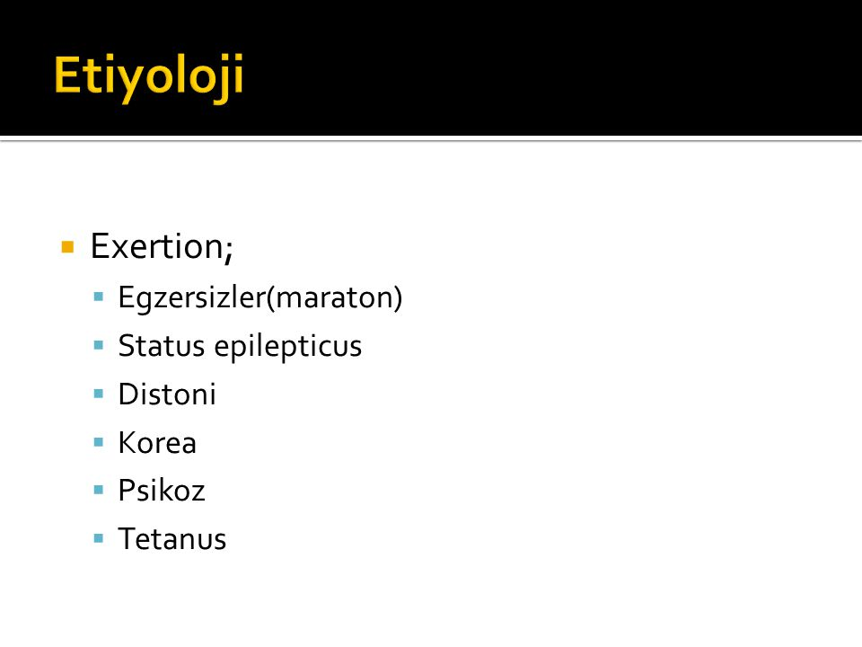 Etiyoloji Exertion; Egzersizler(maraton) Status epilepticus Distoni