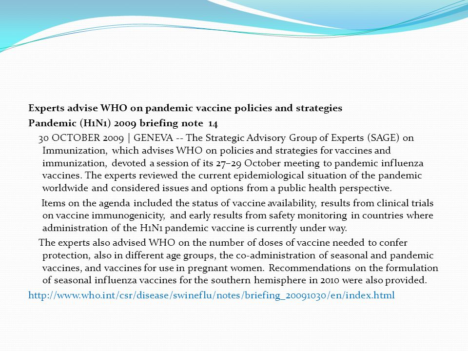Experts advise WHO on pandemic vaccine policies and strategies Pandemic (H1N1) 2009 briefing note 14 30 OCTOBER 2009 | GENEVA -- The Strategic Advisory Group of Experts (SAGE) on Immunization, which advises WHO on policies and strategies for vaccines and immunization, devoted a session of its 27–29 October meeting to pandemic influenza vaccines.