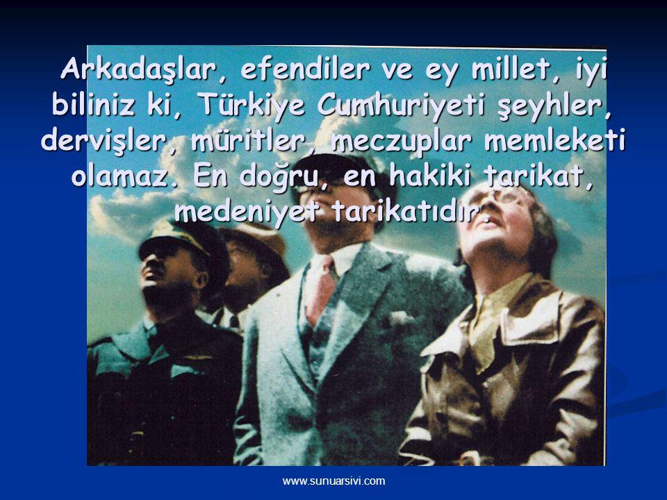 Arkadaşlar, efendiler ve ey millet, iyi biliniz ki, Türkiye Cumhuriyeti şeyhler, dervişler, müritler, meczuplar memleketi olamaz. En doğru, en hakiki tarikat, medeniyet tarikatıdır.