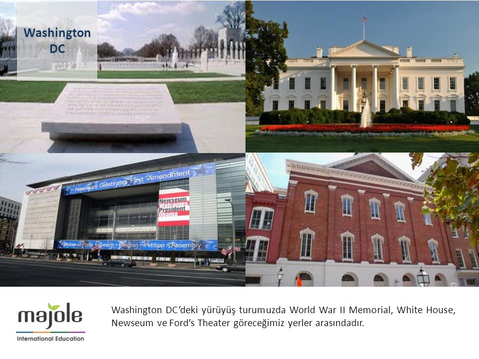 Washington DC Washington DC'deki yürüyüş turumuzda World War II Memorial, White House, Newseum ve Ford's Theater göreceğimiz yerler arasındadır.