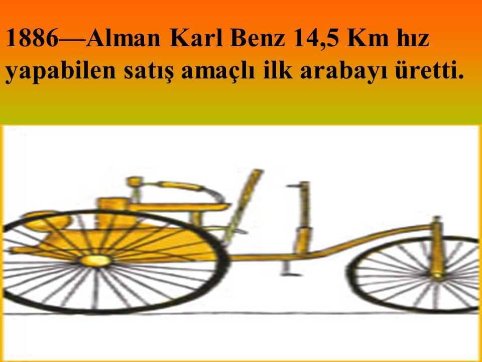 1886—Alman Karl Benz 14,5 Km hız yapabilen satış amaçlı ilk arabayı üretti.