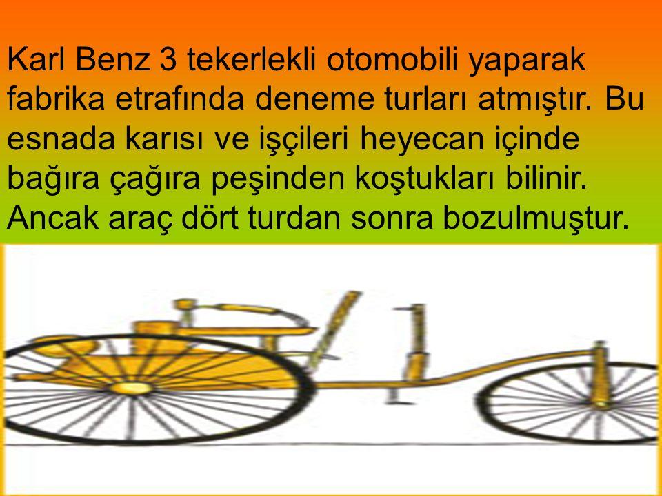 Karl Benz 3 tekerlekli otomobili yaparak fabrika etrafında deneme turları atmıştır. Bu esnada karısı ve işçileri heyecan içinde bağıra çağıra peşinden koştukları bilinir. Ancak araç dört turdan sonra bozulmuştur.
