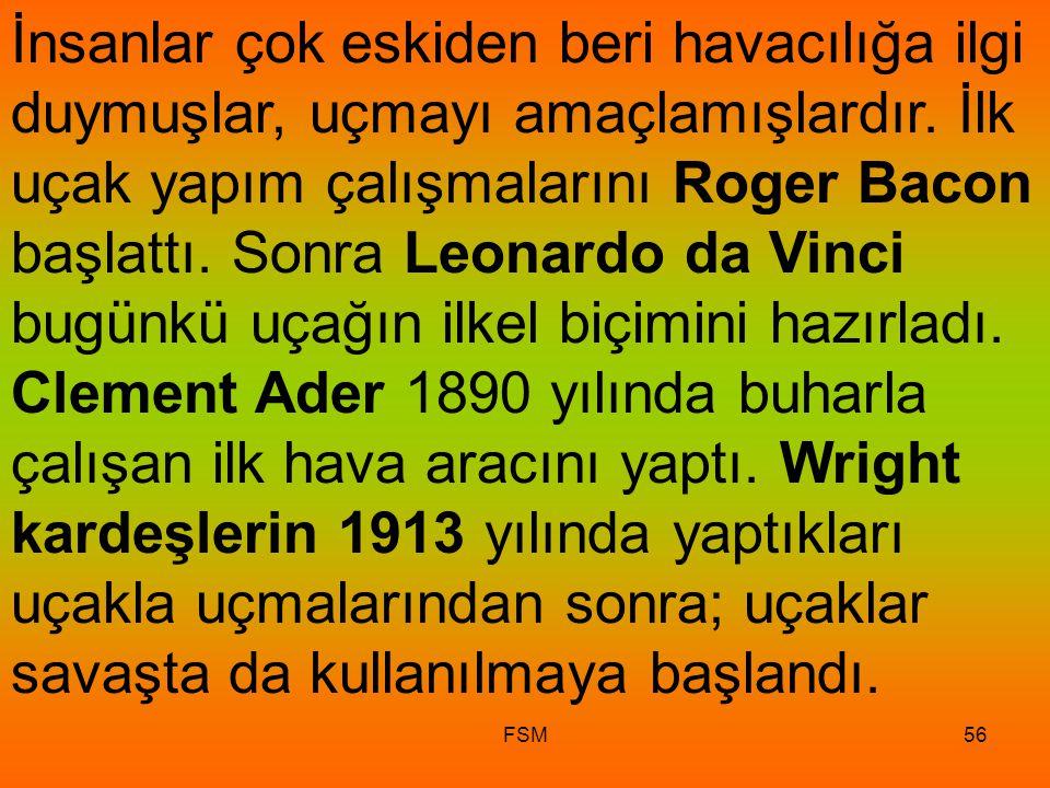 İnsanlar çok eskiden beri havacılığa ilgi duymuşlar, uçmayı amaçlamışlardır. İlk uçak yapım çalışmalarını Roger Bacon başlattı. Sonra Leonardo da Vinci bugünkü uçağın ilkel biçimini hazırladı. Clement Ader 1890 yılında buharla çalışan ilk hava aracını yaptı. Wright kardeşlerin 1913 yılında yaptıkları uçakla uçmalarından sonra; uçaklar savaşta da kullanılmaya başlandı.