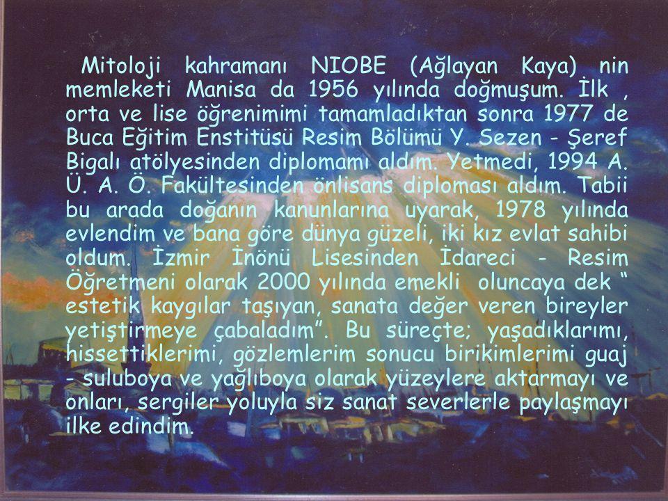 Mitoloji kahramanı NIOBE (Ağlayan Kaya) nin memleketi Manisa da 1956 yılında doğmuşum.