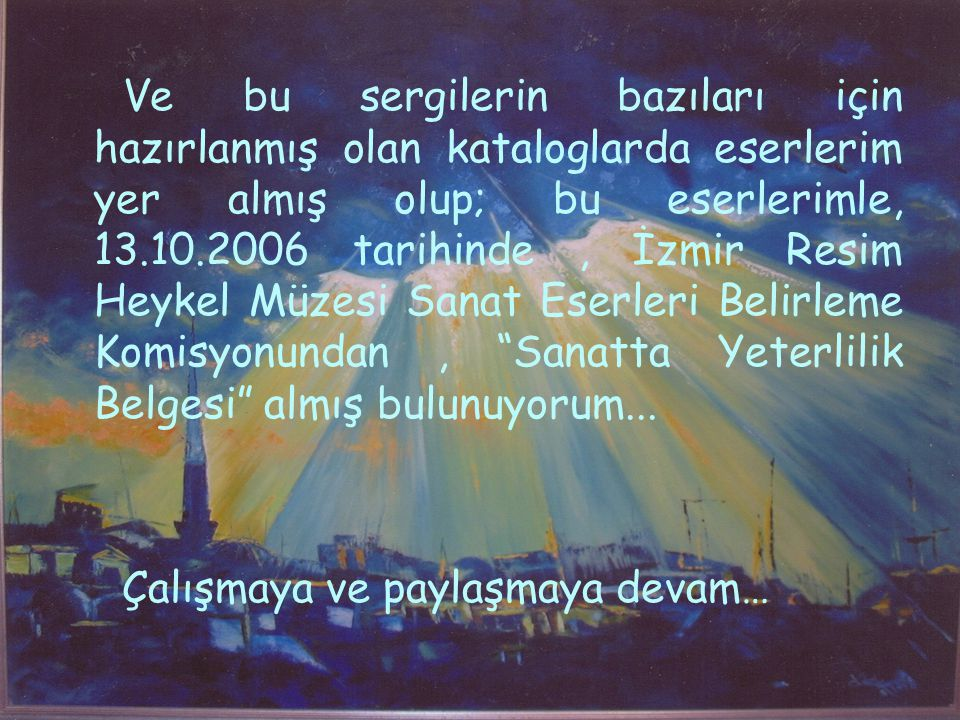 Ve bu sergilerin bazıları için hazırlanmış olan kataloglarda eserlerim yer almış olup; bu eserlerimle, 13.10.2006 tarihinde , İzmir Resim Heykel Müzesi Sanat Eserleri Belirleme Komisyonundan , Sanatta Yeterlilik Belgesi almış bulunuyorum...