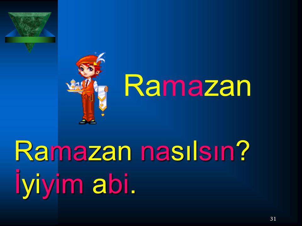 Ramazan Ramazan nasılsın İyiyim abi.
