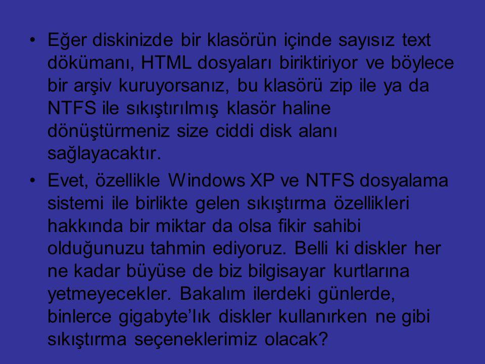 Eğer diskinizde bir klasörün içinde sayısız text dökümanı, HTML dosyaları biriktiriyor ve böylece bir arşiv kuruyorsanız, bu klasörü zip ile ya da NTFS ile sıkıştırılmış klasör haline dönüştürmeniz size ciddi disk alanı sağlayacaktır.