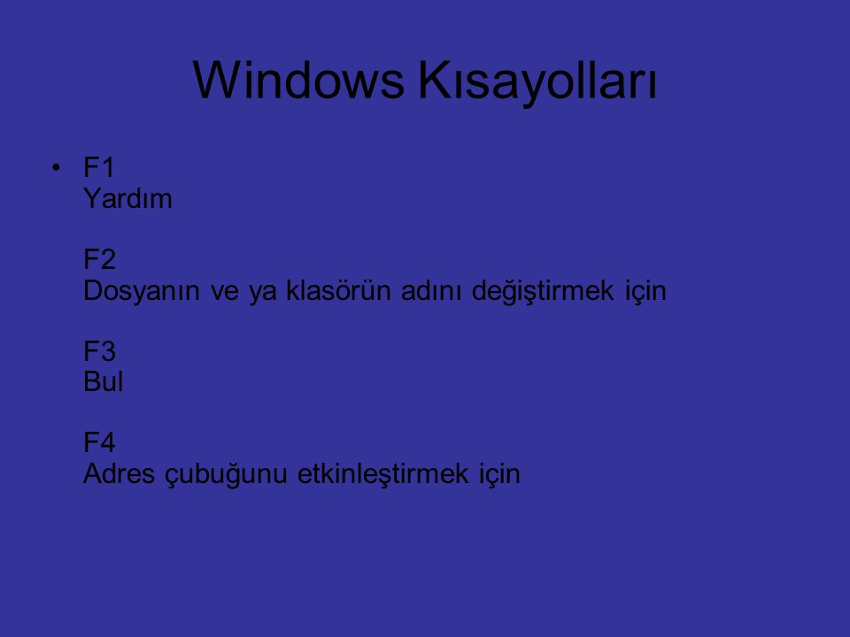 Windows Kısayolları F1 Yardım F2 Dosyanın ve ya klasörün adını değiştirmek için F3 Bul F4 Adres çubuğunu etkinleştirmek için.
