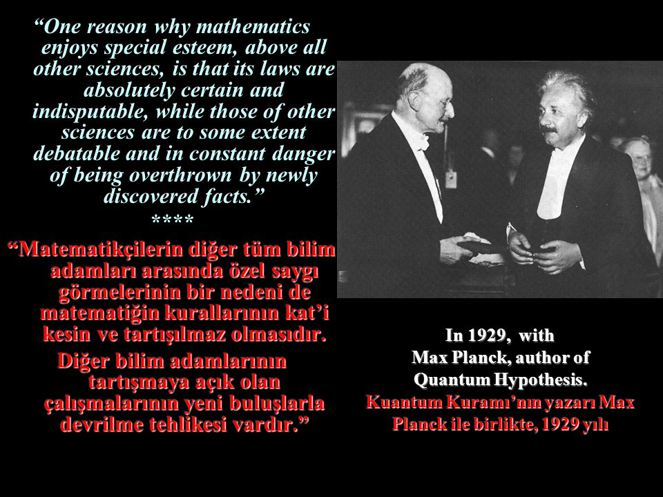 One reason why mathematics enjoys special esteem, above all other sciences, is that its laws are absolutely certain and indisputable, while those of other sciences are to some extent debatable and in constant danger of being overthrown by newly discovered facts.
