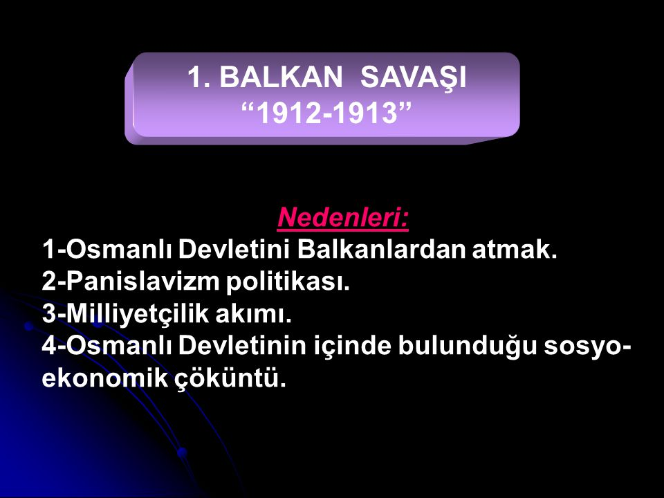 1. BALKAN SAVAŞI 1912-1913 1-Osmanlı Devletini Balkanlardan atmak.