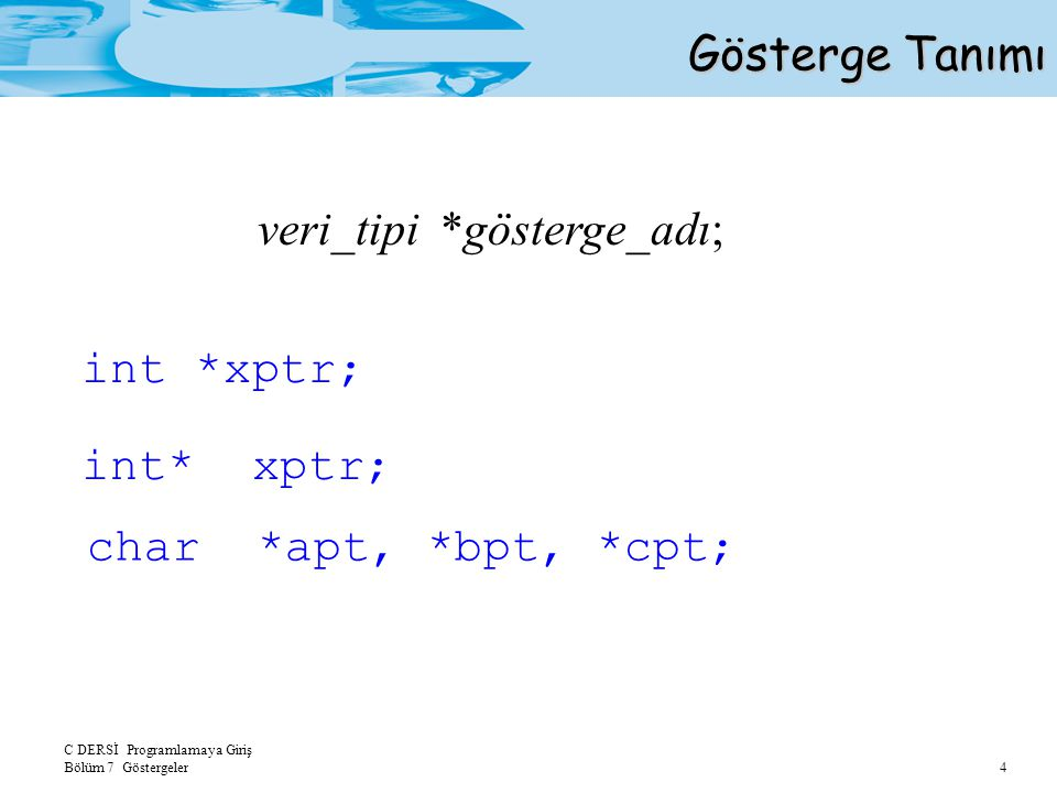 Gösterge Tanımı veri_tipi *gösterge_adı; int *xptr; int* xptr; char *apt, *bpt, *cpt;