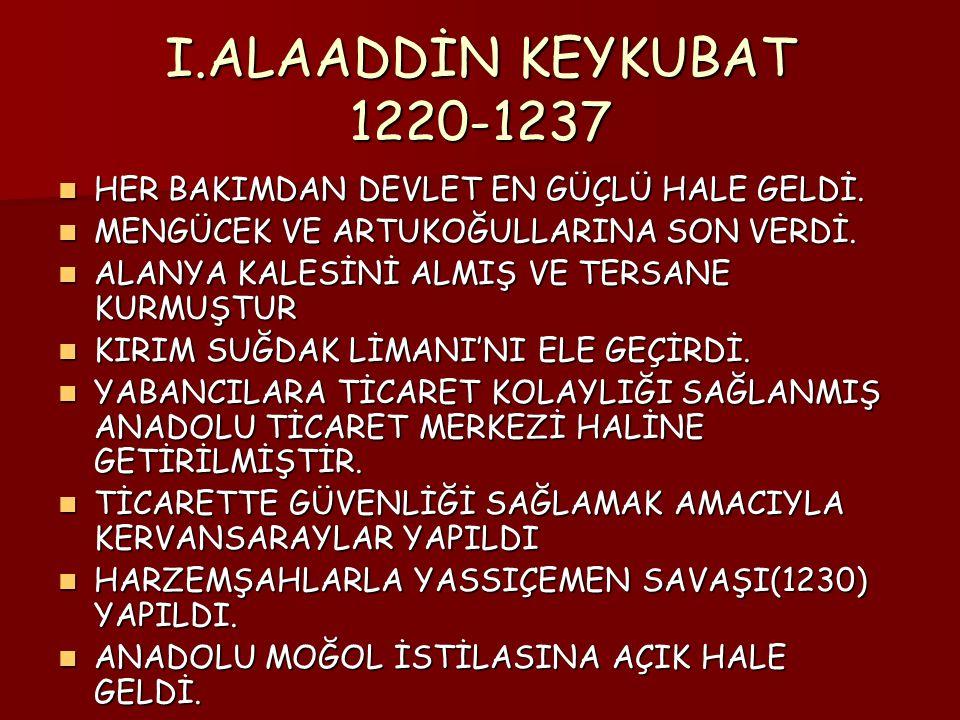 I.ALAADDİN KEYKUBAT 1220-1237 HER BAKIMDAN DEVLET EN GÜÇLÜ HALE GELDİ.