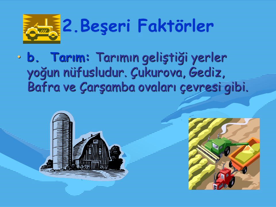 2.Beşeri Faktörler b. Tarım: Tarımın geliştiği yerler yoğun nüfusludur.