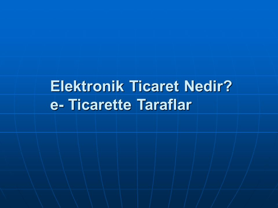 Elektronik Ticaret Nedir e- Ticarette Taraflar