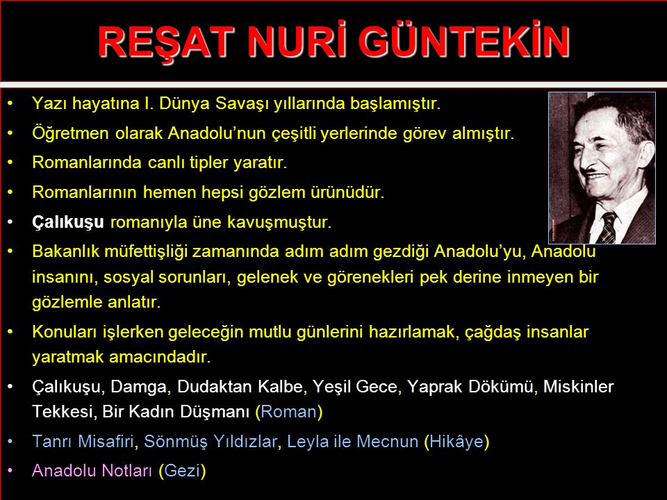 REŞAT NURİ GÜNTEKİN Yazı hayatına I. Dünya Savaşı yıllarında başlamıştır. Öğretmen olarak Anadolu'nun çeşitli yerlerinde görev almıştır.