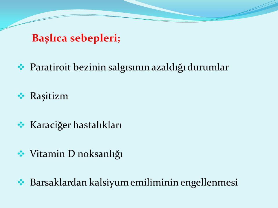 Başlıca sebepleri; Paratiroit bezinin salgısının azaldığı durumlar. Raşitizm. Karaciğer hastalıkları.
