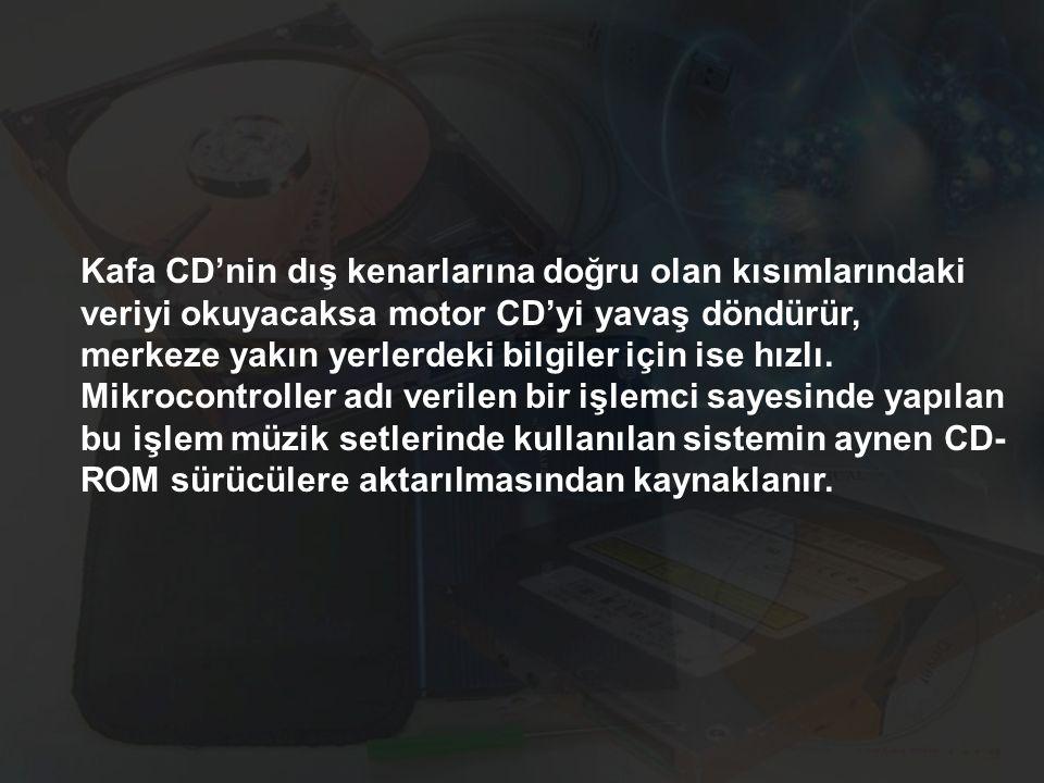Kafa CD'nin dış kenarlarına doğru olan kısımlarındaki veriyi okuyacaksa motor CD'yi yavaş döndürür, merkeze yakın yerlerdeki bilgiler için ise hızlı.