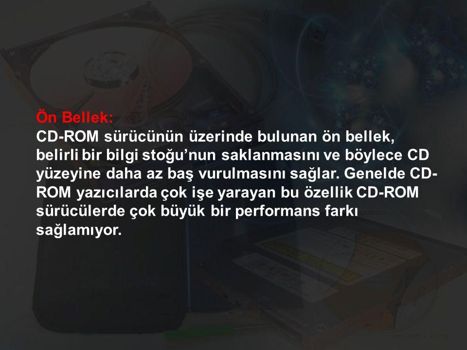 Ön Bellek: CD-ROM sürücünün üzerinde bulunan ön bellek, belirli bir bilgi stoğu'nun saklanmasını ve böylece CD yüzeyine daha az baş vurulmasını sağlar.