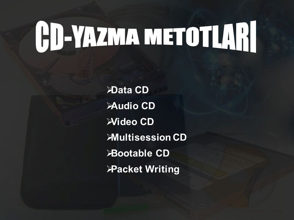 CD-YAZMA METOTLARI Data CD Audio CD Video CD Multisession CD