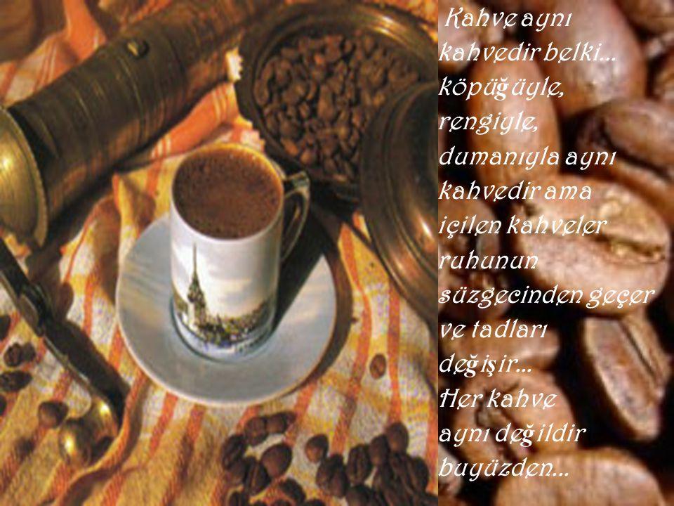 Kahve aynı kahvedir belki... köpüğüyle, rengiyle, dumanıyla aynı. kahvedir ama. içilen kahveler.