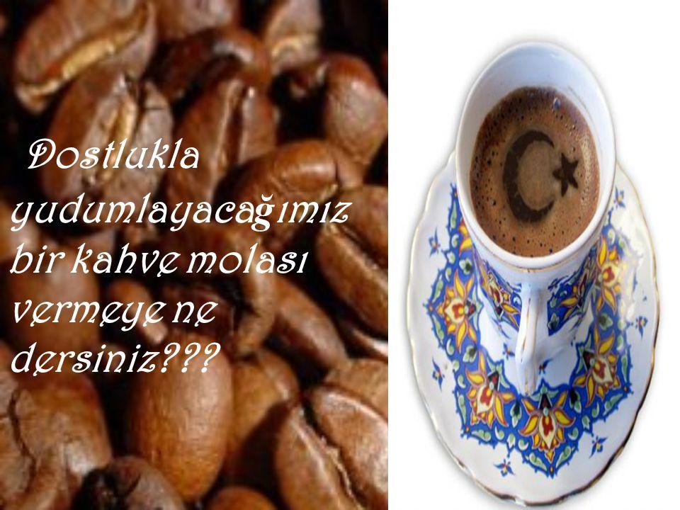 Dostlukla yudumlayacağımız bir kahve molası vermeye ne dersiniz