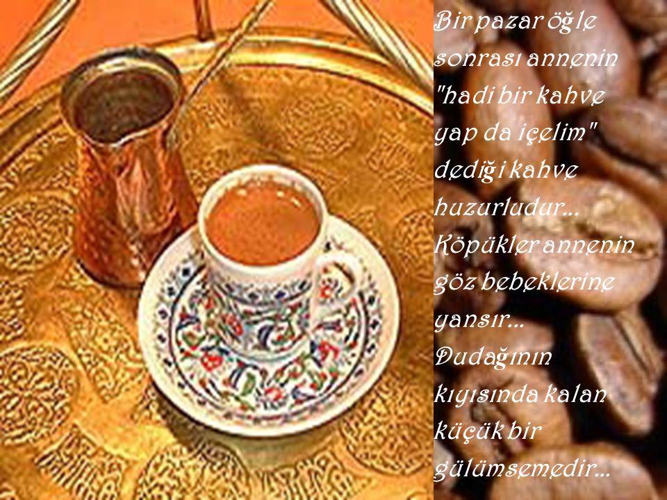 Bir pazar öğle sonrası annenin. hadi bir kahve. yap da içelim dediği kahve. huzurludur... Köpükler annenin.