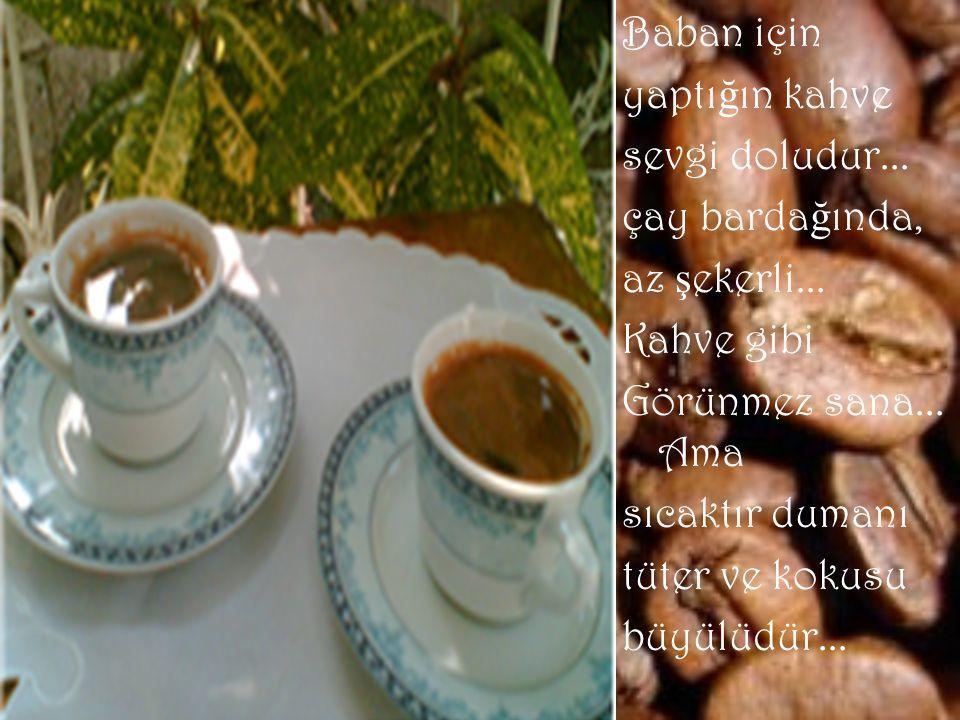 Baban için yaptığın kahve. sevgi doludur... çay bardağında, az şekerli... Kahve gibi. Görünmez sana... Ama.
