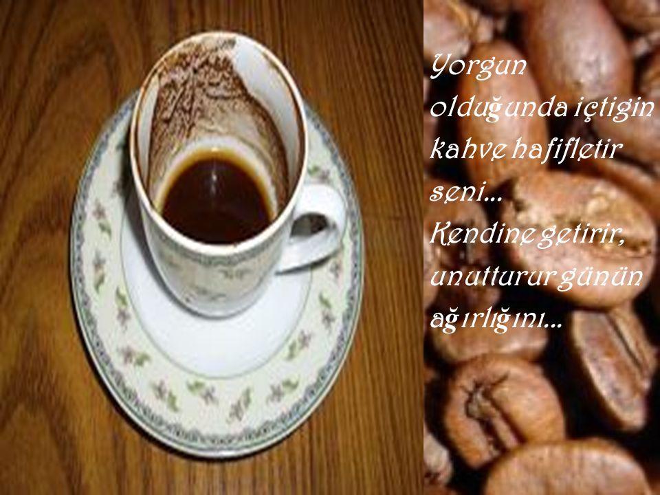 Yorgun olduğunda içtigin kahve hafifletir seni... Kendine getirir, unutturur günün ağırlığını...