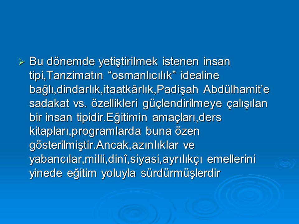 Bu dönemde yetiştirilmek istenen insan tipi,Tanzimatın osmanlıcılık idealine bağlı,dindarlık,itaatkârlık,Padişah Abdülhamit'e sadakat vs.