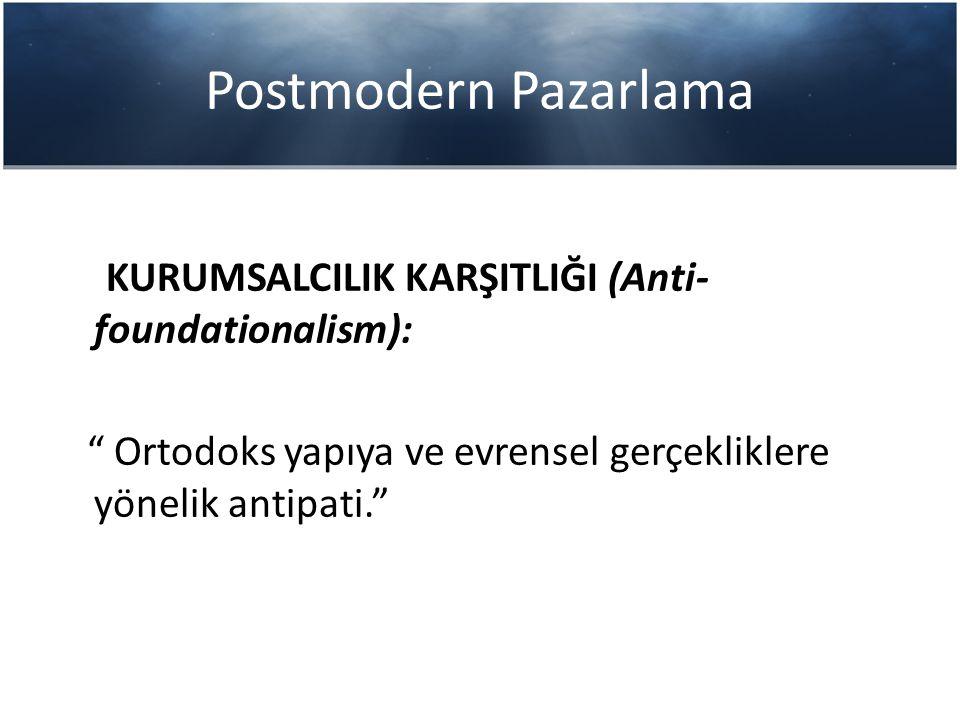 Postmodern Pazarlama KURUMSALCILIK KARŞITLIĞI (Anti-foundationalism):
