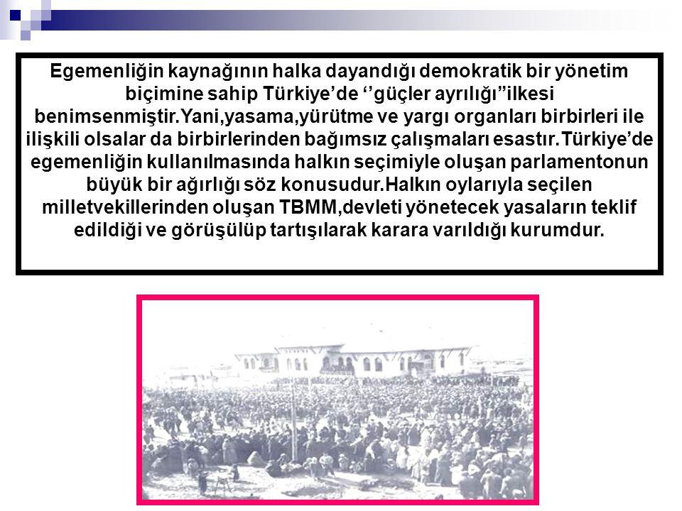 Egemenliğin kaynağının halka dayandığı demokratik bir yönetim biçimine sahip Türkiye'de ''güçler ayrılığı''ilkesi benimsenmiştir.Yani,yasama,yürütme ve yargı organları birbirleri ile ilişkili olsalar da birbirlerinden bağımsız çalışmaları esastır.Türkiye'de egemenliğin kullanılmasında halkın seçimiyle oluşan parlamentonun büyük bir ağırlığı söz konusudur.Halkın oylarıyla seçilen milletvekillerinden oluşan TBMM,devleti yönetecek yasaların teklif edildiği ve görüşülüp tartışılarak karara varıldığı kurumdur.