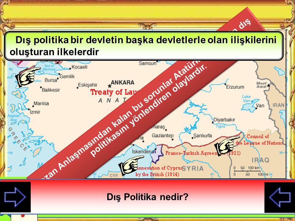 Lozan Anlaşmasından kalan bu sorunlar Atatürk döneminin dış politikasını yönlendiren olaylardır.
