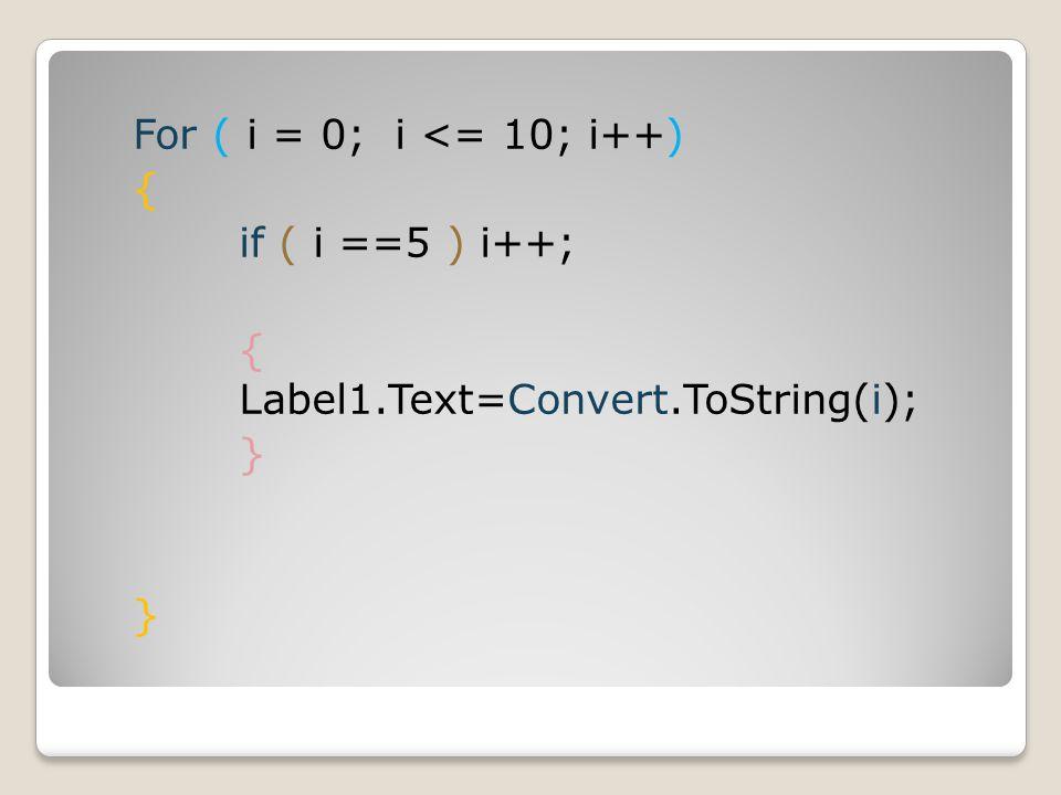For ( i = 0; i <= 10; i++) { if ( i ==5 ) i++; { Label1