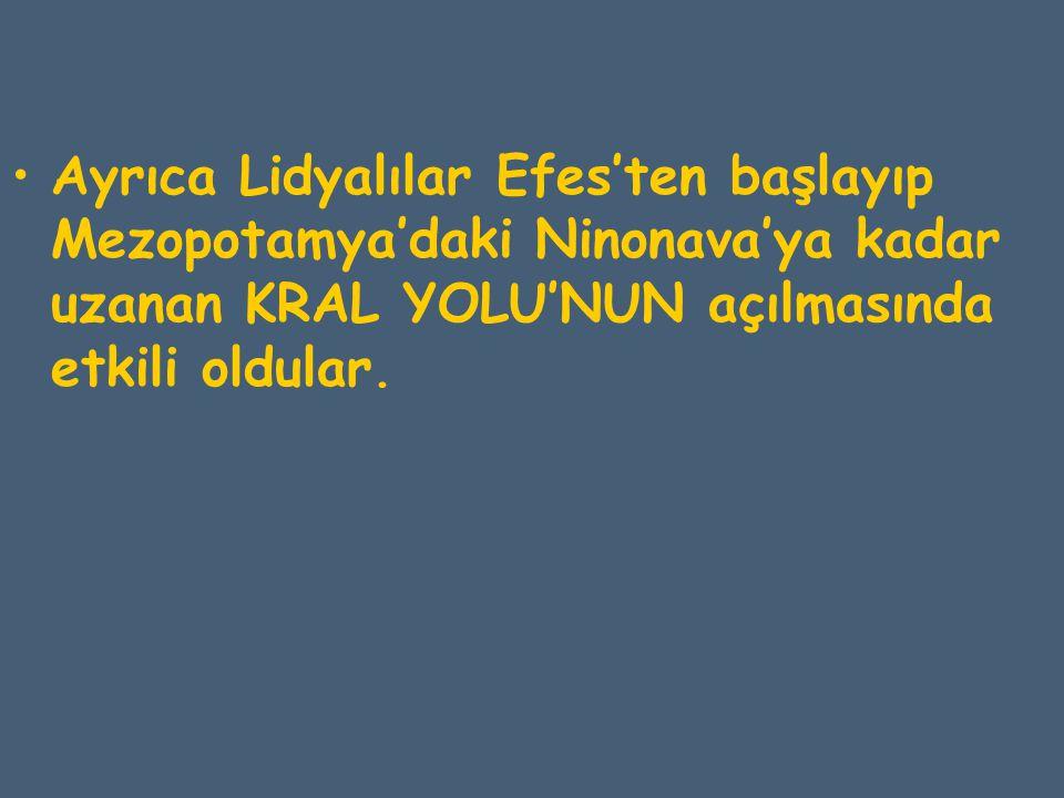 Ayrıca Lidyalılar Efes'ten başlayıp Mezopotamya'daki Ninonava'ya kadar uzanan KRAL YOLU'NUN açılmasında etkili oldular.