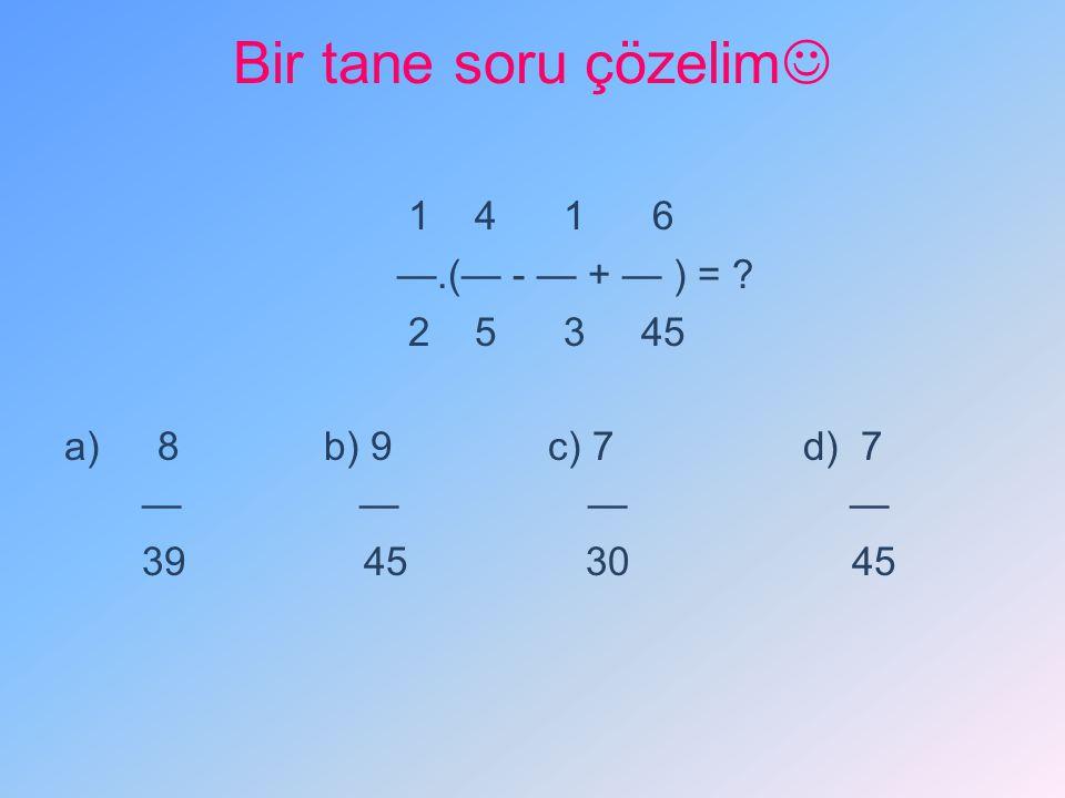 Bir tane soru çözelim 1 4 1 6 —.(— - — + — ) = 2 5 3 45