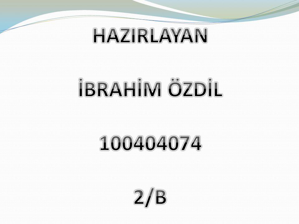 HAZIRLAYAN İBRAHİM ÖZDİL 100404074 2/B
