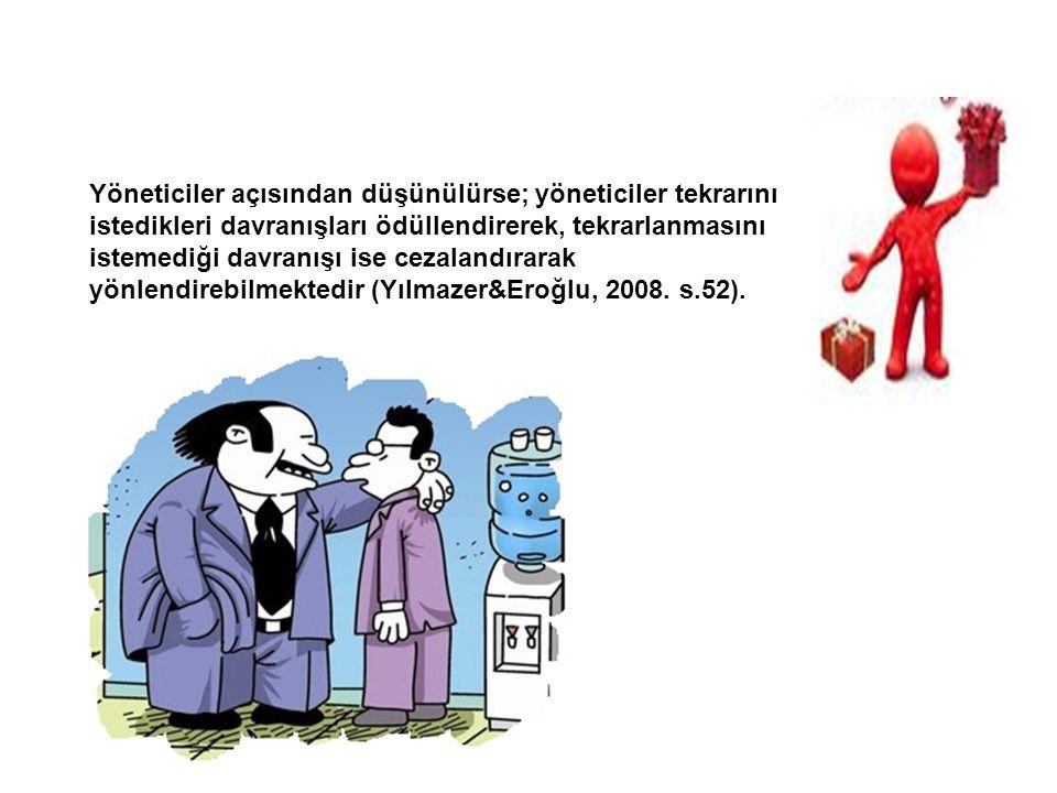 Yöneticiler açısından düşünülürse; yöneticiler tekrarını istedikleri davranışları ödüllendirerek, tekrarlanmasını istemediği davranışı ise cezalandırarak yönlendirebilmektedir (Yılmazer&Eroğlu, 2008.