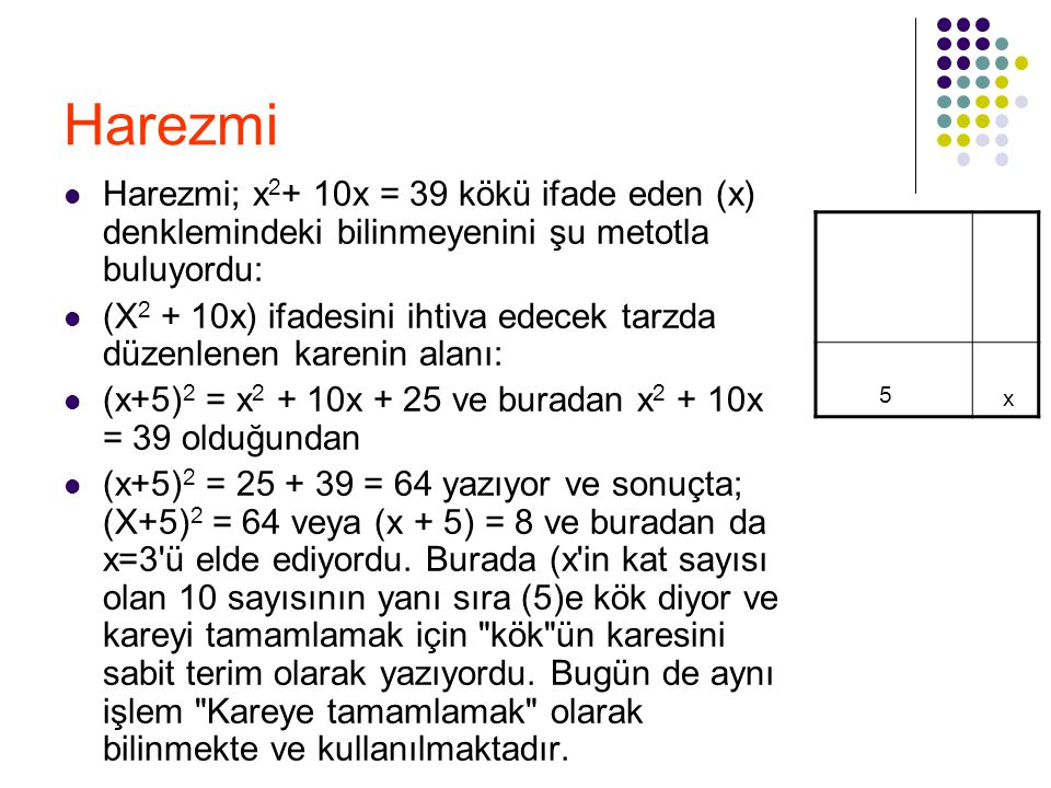 Harezmi Harezmi; x2+ 10x = 39 kökü ifade eden (x) denklemindeki bilinmeyenini şu metotla buluyordu: