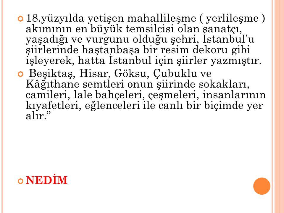 18.yüzyılda yetişen mahallileşme ( yerlileşme ) akımının en büyük temsilcisi olan sanatçı, yaşadığı ve vurgunu olduğu şehri, İstanbul'u şiirlerinde baştanbaşa bir resim dekoru gibi işleyerek, hatta İstanbul için şiirler yazmıştır.