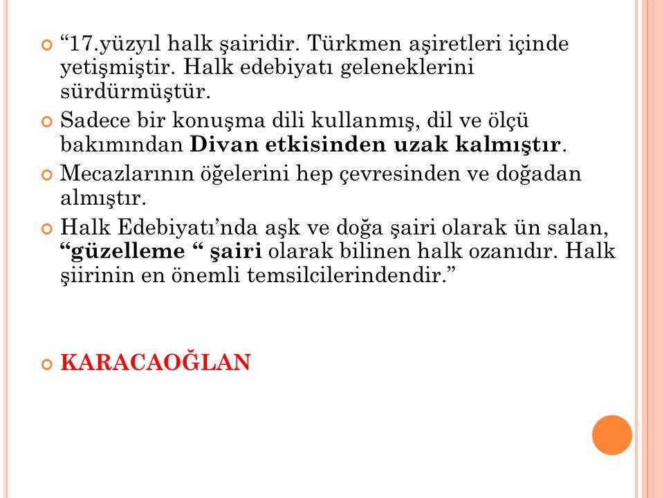 17. yüzyıl halk şairidir. Türkmen aşiretleri içinde yetişmiştir