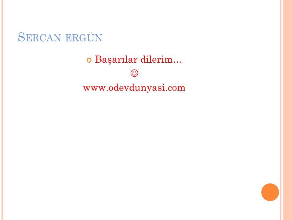 Sercan ergün Başarılar dilerim…  www.odevdunyasi.com
